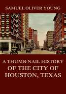 A Thumb-Nail History of the City of Houston, Texas