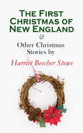 The First Christmas of New England & Other Christmas Stories by Harriet Beecher Stowe