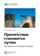 Краткое содержание книги: Препятствие становится путем. Как превратить испытания в триумф. Райан Холидей