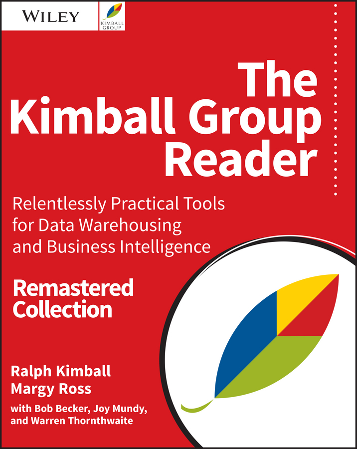 The Kimball Group Reader. Relentlessly Practical Tools for Data Warehousing and Business Intelligence Remastered Collection