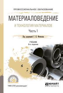 Материаловедение и технология материалов. В 2 ч. Часть 1 8-е изд., пер. и доп. Учебник для СПО