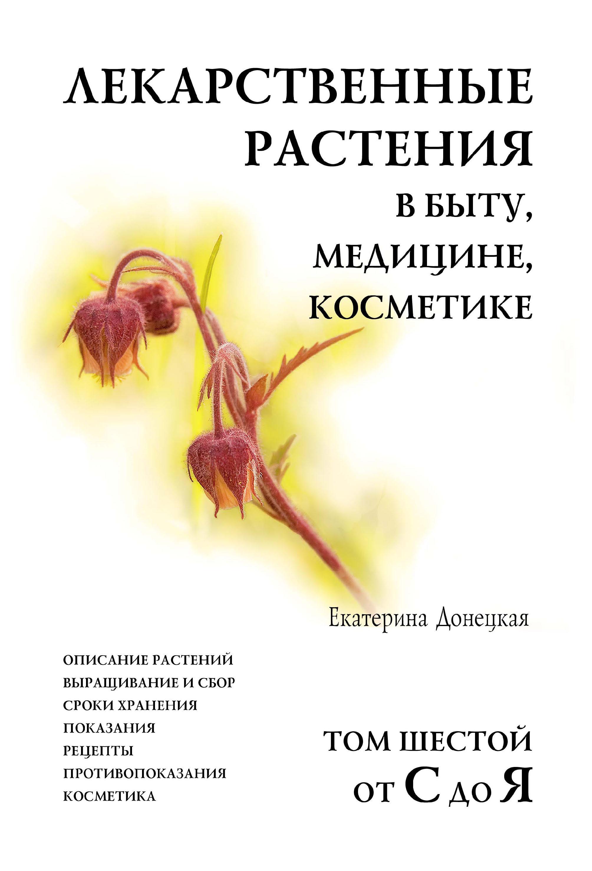 Лекарственные растения в быту, медицине, косметике. Описание растений, выращивание и сбор, сроки хранения, показания, рецепты, противопоказания, косметика. Том 6, от С до Я
