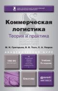 Коммерческая логистика: теория и практика 3-е изд., испр. и доп. Учебник для академического бакалавриата