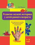 Развитие мелкой моторики у детей раннего возраста. 1-3 года. Методическое пособие для воспитателей и родителей