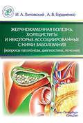 Желчнокаменная болезнь, холециститы и некоторые ассоциированные с ними заболевания (вопросы патогенеза, диагностики, лечения)
