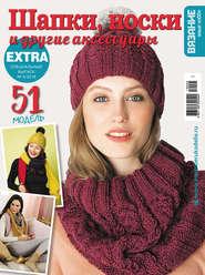 Вязание – ваше хобби. Спецвыпуск Extra №5\/2019. Шапки, носки и другие аксессуары