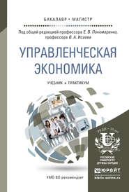 Управленческая экономика. Учебник и практикум для бакалавриата и магистратуры