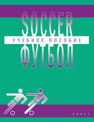Soccer \/ Футбол. Учебное пособие по английскому языку для студентов вузов физической культуры, обучающихся по направлению подготовки бакалавров «Физическая культура»