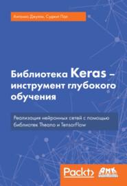 Библиотека Keras – инструмент глубокого обучения. Реализация нейронных сетей с помощью библиотек Theano и TensorFlow