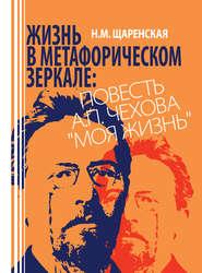Жизнь в метафорическом зеркале. Повесть А. П. Чехова «Моя жизнь»