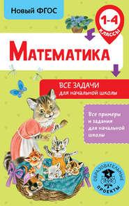 Математика. Все задачи для начальной школы. 1-4 классы
