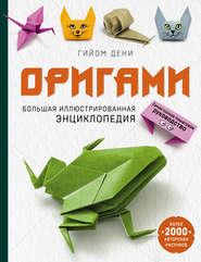 Оригами. Большая иллюстрированная энциклопедия