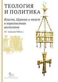 Теология и политика. Власть, Церковь и текст в королевствах вестготов (V – начало VIII в.). Исследования и переводы