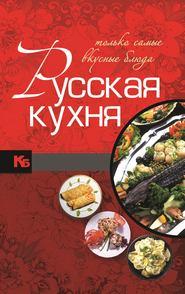 Русская кухня. Только самые вкусные блюда