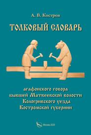 Толковый словарь «агафонского» говора бывшей Матвеевской волости Кологривского уезда Костромской губернии