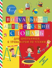 Визуальный англо-русский словарь для школьников с тренажером по чтению
