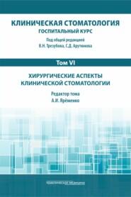 Клиническая стоматология. Госпитальный курс. Том VI. Хирургические аспекты клинической стоматологии