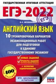ЕГЭ-2022. Английский язык. 10 тренировочных вариантов экзаменационных работ для подготовки к единому государственному экзамену