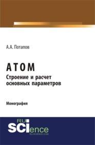 Атом. Строение и расчет основных параметров. (Бакалавриат). (Монография)