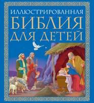 Иллюстрированная Библия для детей. Великие истории Священного Писания Ветхого и Нового Заветов в пересказе протоиерея Александра Соколова