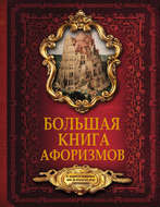 Большая книга афоризмов. От мудрости священных книг до крылатых фраз современников