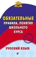 Русский язык. Обязательные правила, понятия школьного курса