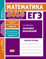 ЕГЭ 2016. Математика. Значения выражений. Задача 9 (профильный уровень). Задачи 2 и 5 (базовый уровень). Рабочая тетрадь