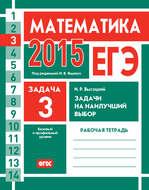 ЕГЭ 2015. Математика. Задача 3. Задачи на наилучший выбор. Рабочая тетрадь