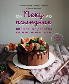 Пеку полезное. Волшебные десерты без белых муки и сахара. Ваш путеводитель по здоровой и сладкой жизни!