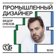 Федор Смехов – промышленный дизайнер и преподаватель в Британке (БВШД).