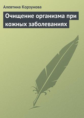 Очищение организма при кожных заболеваниях, Алевтина Корзунова ...