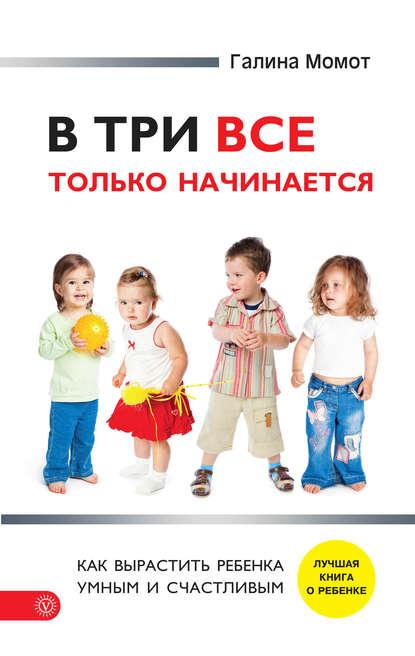 Галина Момот — В три все только начинается. Как вырастить ребенка умным и счастливым