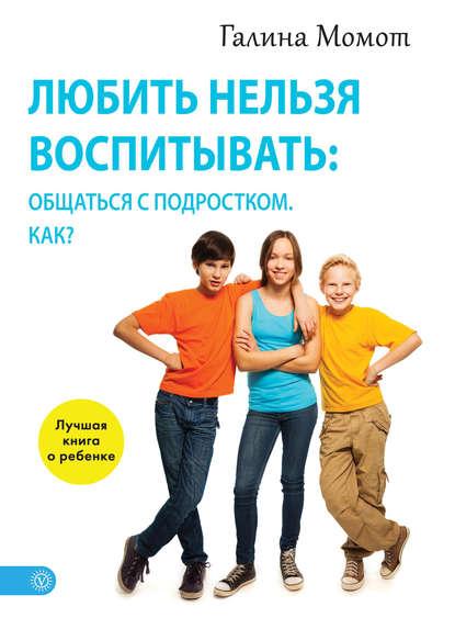 Галина Момот — Любить нельзя воспитывать: общаться с подростком. Как?