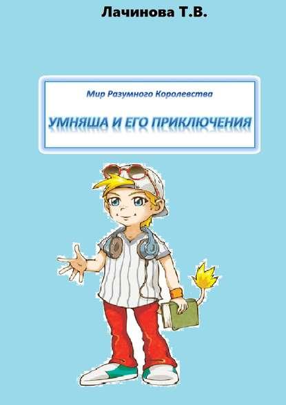 Татьяна Лачинова - Мир Разумного Королевства. Умняша и его приключения