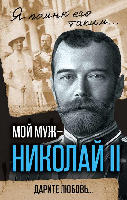 Романова, А. Ф.  Мой муж - Николай II. Дарите любовь...