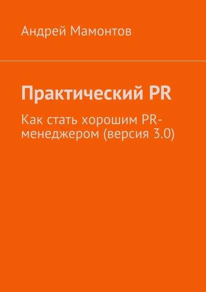 Андрей Мамонтов - ПрактическийPR. Как стать хорошим PR-менеджером (версия 3.0)